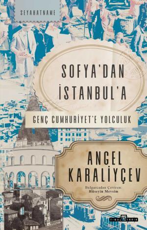 Sofya'dan İstanbul'a Genç Cumhuriyet'e Yolculuk - Angel Karaliyçev